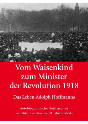 Vom Waisenkind zum Minister der Revolution 1918 - Das Leben Adolph Hoffmanns